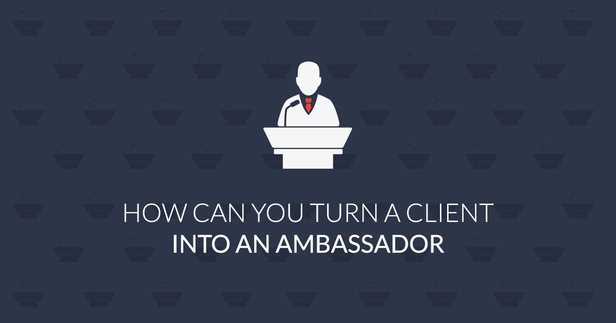 How to transform a client into an ambassador