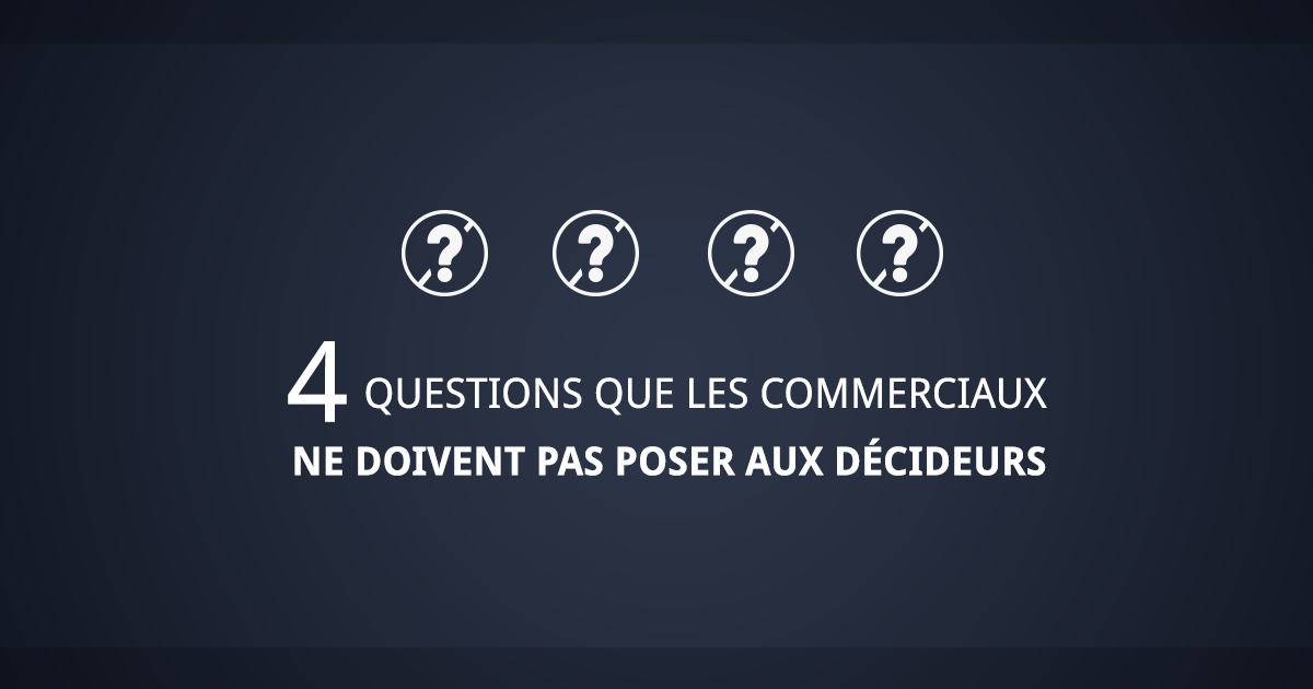 Equipe commerciale : 4 questions a ne pas poser aux décideurs
