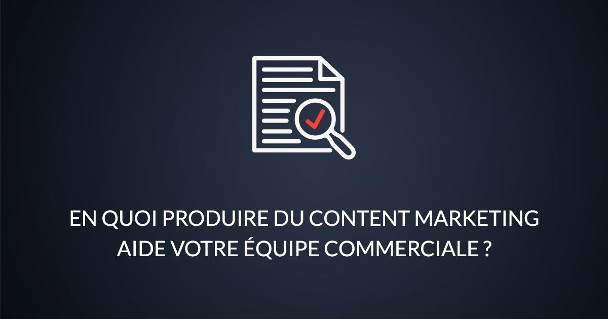 En quoi produire du content marketing aide votre équipe commerciale ?