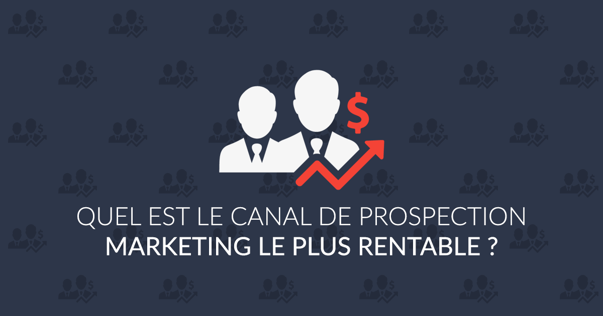 Quel est le canal de prospection marketing le plus rentable ?