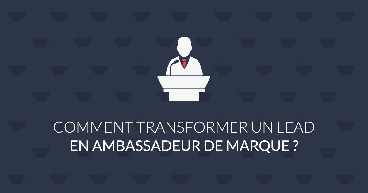 Comment transformer un lead en ambassadeur de marque?