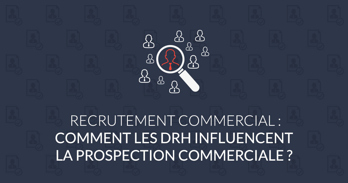 Recrutement commercial par DRH : comment influencent-ils la prospection B2B ?