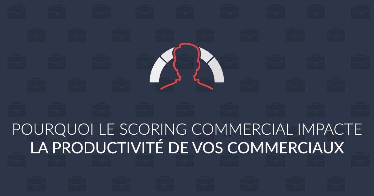 pourquoi le scoring commercial impacte la productivite de vos commerciaux